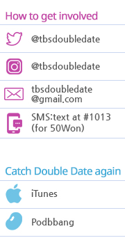 How to get involved @tbsdoubleedate @tbsdoubleedate tbsdoubledate@gmail.com SMS:text at #1013(for 50Won) Catch Double date again iTunes Podbbang