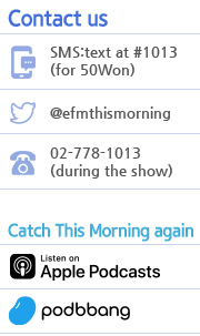Contact us SMS:text at #1013(for 50Won) @efmthismorning 02-778-1-13(during the show) Catch This Morning again iTunes Podbbang